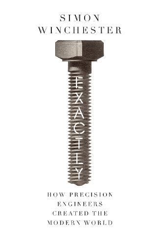 Exactly: How Precision Engineers Created theModernWorld