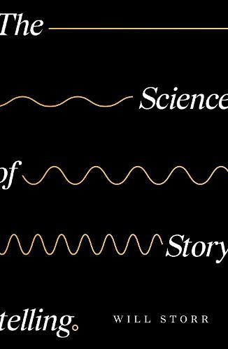 The Science of Storytelling: Why Stories Make Us Human, and How to TellThemBetter