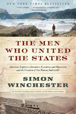 The Men Who United the States: America's Explorers, Inventors, Eccentrics, and Mavericks, and the Creation of OneNation,Indivisible