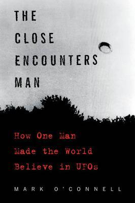 The Close Encounters Man: How One Man Made the World BelieveinUFOs