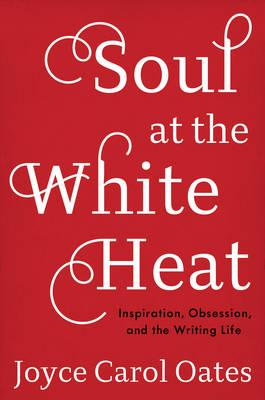 Soul at the White Heat: Inspiration, Obsession, and theWritingLife