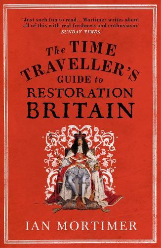 The Time Traveller's Guide to Restoration Britain: Life in the Age of Samuel Pepys, Isaac Newton and The Great FireofLondon