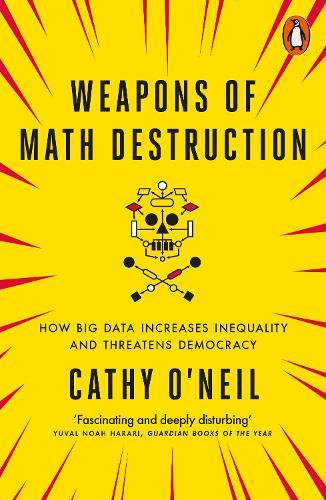Weapons of Math Destruction: How Big Data Increases Inequality andThreatensDemocracy