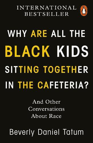 Why Are All the Black Kids Sitting Together in the Cafeteria?: And Other ConversationsAboutRace