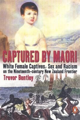 Captured By Maori: White female Captives, Sex & Racism On The NineteenthCentury New Zealand frontier