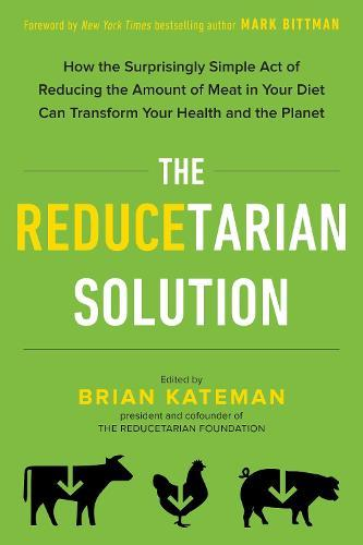 The Reducetarian Solution: How the Surprisingly Simple Act of Reducing the Amount of Meat in Your Diet Can Transform Your Health andthePlanet