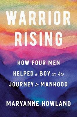 Warrior Rising: How Four Men Helped a Boy on His JourneytoManhood