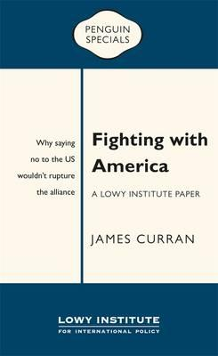 Fighting with America: A Lowy Institute Paper: Penguin Special: Why saying 'No' to the US wouldn't rupturethealliance