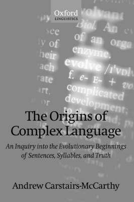 The Origins of Complex Language: An Inquiry into the Evolutionary Beginnings of Sentences, SyllablesandTruth