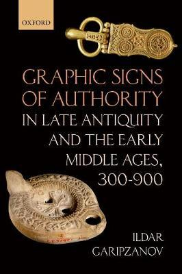 Graphic Signs of Authority in Late Antiquity and the Early Middle Ages,  300-900 by Ildar Garipzanov (Professor of Medieval History, Professor of