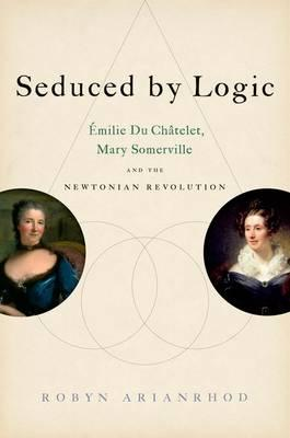 Seduced by Logic: Emilie Du Chatelet, Mary Somerville and theNewtonianRevolution