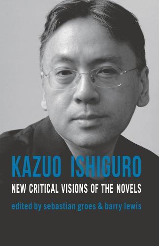 Kazuo Ishiguro: New Critical Visions of the Novels