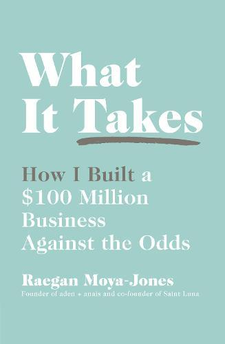 What It Takes: How I Built a $100 Million Business AgainsttheOdds
