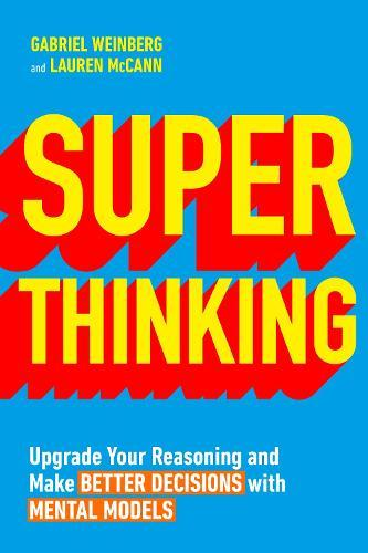Super Thinking: Upgrade Your Reasoning and Make Better Decisions with Mental Models