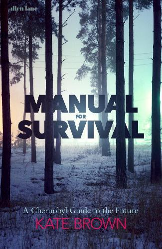 Manual for Survival: A Chernobyl Guide totheFuture