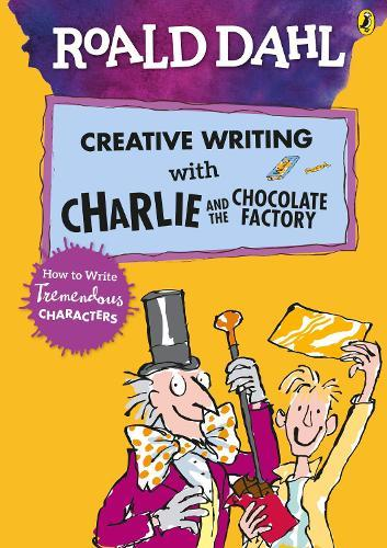 Roald Dahl's Creative Writing with Charlie and the Chocolate Factory: How to WriteTremendousCharacters