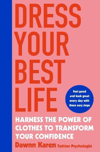 Dress Your Best Life: Harness the Power of Clothes To Transform Your Confidence