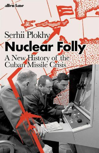 Nuclear Folly: A New History of the CubanMissileCrisis