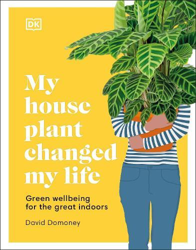 My House Plant Changed My Life: Green Wellbeing for theGreatIndoors