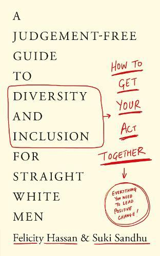 How To Get Your Act Together: A Judgement-Free Guide to Diversity and Inclusion for Straight White Men