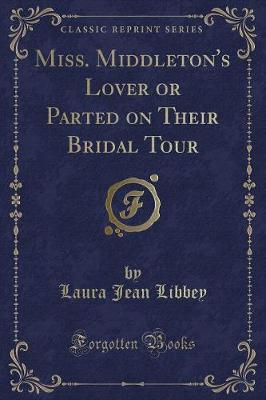 Miss. Middleton's Lover or Parted on Their Bridal Tour(ClassicReprint)