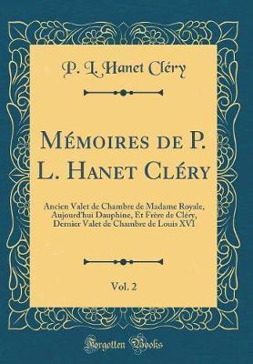 Memoires de P. L. Hanet Clery, Vol. 2: Ancien Valet de Chambre de Madame  Royale, Aujourd\'hui Dauphine, Et Frere de Clery, Dernier Valet de Chambre  de ...