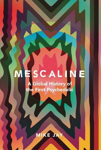 Mescaline: A Global History of theFirstPsychedelic