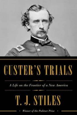 Custer's Trials: A Life on the Frontier of aNewAmerica