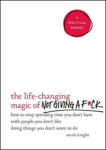 The Life-Changing Magic of Not Giving a F*ck: How to Stop Spending Time You Don't Have with People You Don't Like Doing Things You Don't WanttoDo