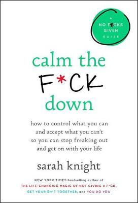 Calm the F*ck Down: How to Control What You Can and Accept What You Can't So You Can Stop Freaking Out and Get on withYourLife
