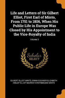 Life and Letters of Sir Gilbert Elliot, First Earl of Minto, from 1751 to 1806, When His Public Life in Europe Was Closed by His Appointment to the Vice-Royalty of India;Volume3