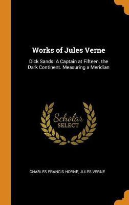 Works of Jules Verne: Dick Sands: A Captain at Fifteen. the Dark Continent. Measuring a Meridian