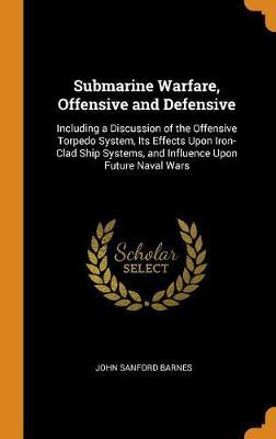 Submarine Warfare, Offensive and Defensive: Including a Discussion of the Offensive Torpedo System, Its Effects Upon Iron-Clad Ship Systems, and Influence Upon FutureNavalWars