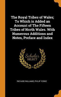 The Royal Tribes of Wales; To Which Is Added an Account of the Fifteen Tribes of North Wales. with Numerous Additions and Notes, Preface and Index
