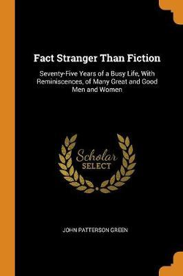 Fact Stranger Than Fiction: Seventy-Five Years of a Busy Life, with Reminiscences, of Many Great and Good Men and Women