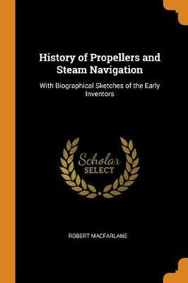History of Propellers and Steam Navigation: With Biographical Sketches of the Early Inventors