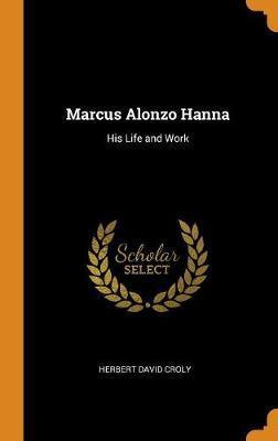 Marcus Alonzo Hanna: His LifeandWork