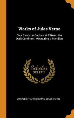 Works of Jules Verne: Dick Sands: A Captain at Fifteen. the Dark Continent. MeasuringaMeridian