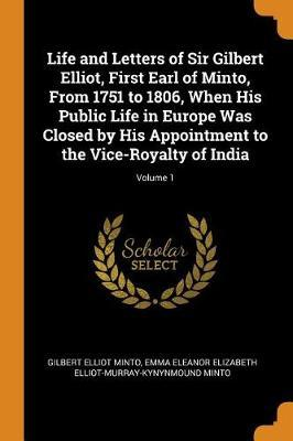 Life and Letters of Sir Gilbert Elliot, First Earl of Minto, from 1751 to 1806, When His Public Life in Europe Was Closed by His Appointment to the Vice-Royalty of India;Volume1