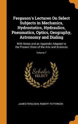 Ferguson's Lectures on Select Subjects in Mechanics, Hydrostatics, Hydraulics, Pneumatics, Optics, Geography, Astronomy and Dialing: With Notes and an Appendix Adapted to the Present State of the Arts and Sciences;Volume1