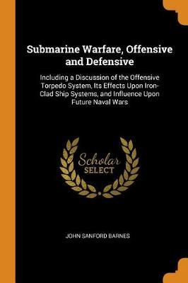 Submarine Warfare, Offensive and Defensive: Including a Discussion of the Offensive Torpedo System, Its Effects Upon Iron-Clad Ship Systems, and Influence Upon Future Naval Wars