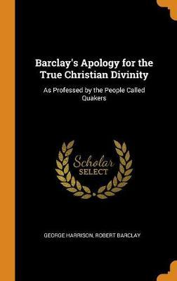 Barclay's Apology for the True Christian Divinity: As Professed by the People Called Quakers