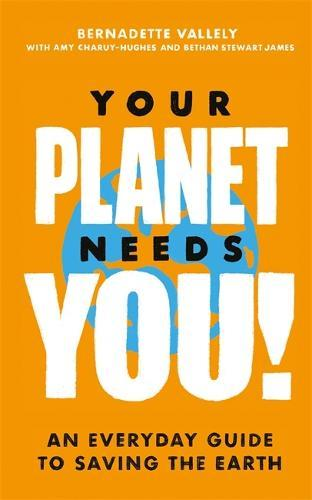 Your Planet Needs You!: An everyday guide to savingtheearth