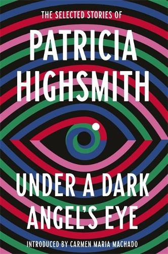 Under a Dark Angel's Eye: The Selected Stories ofPatriciaHighsmith
