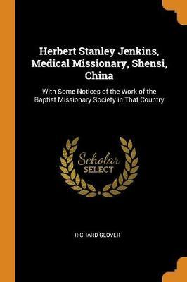 Herbert Stanley Jenkins, Medical Missionary, Shensi, China: With Some Notices of the Work of the Baptist Missionary Society inThatCountry