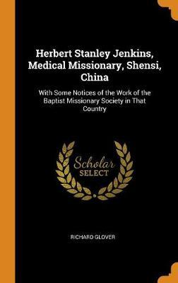 Herbert Stanley Jenkins, Medical Missionary, Shensi, China: With Some Notices of the Work of the Baptist Missionary Society in That Country