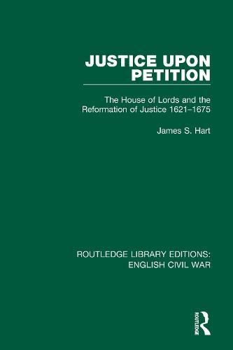 Justice Upon Petition: The House of Lords and the Reformation ofJustice1621-1675