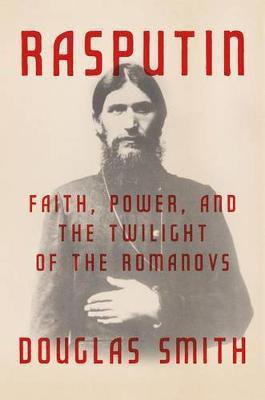 Rasputin: Faith, Power, and the Twilight oftheRomanovs