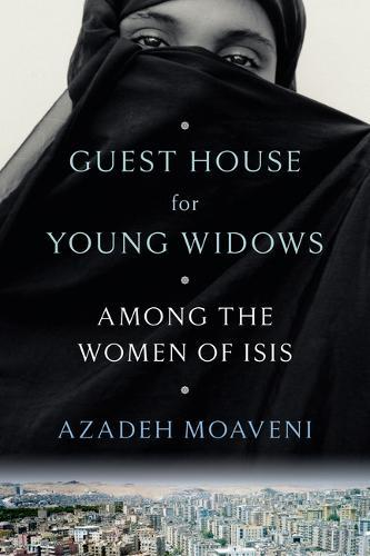 Guest House for Young Widows: Among the WomenofIsis