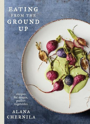Eating from the Ground Up: Recipes for Simple,PerfectVegetables